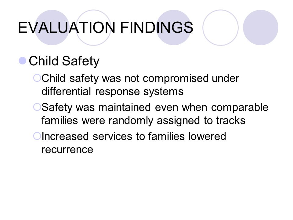 EVALUATION FINDINGS Child Safety Child safety was not compromised under differential response systems Safety was maintained even when comparable families were randomly assigned to tracks Increased services to families lowered recurrence