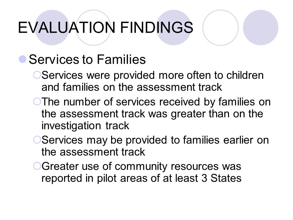 EVALUATION FINDINGS Services to Families Services were provided more often to children and families on the assessment track The number of services received by families on the assessment track was greater than on the investigation track Services may be provided to families earlier on the assessment track Greater use of community resources was reported in pilot areas of at least 3 States