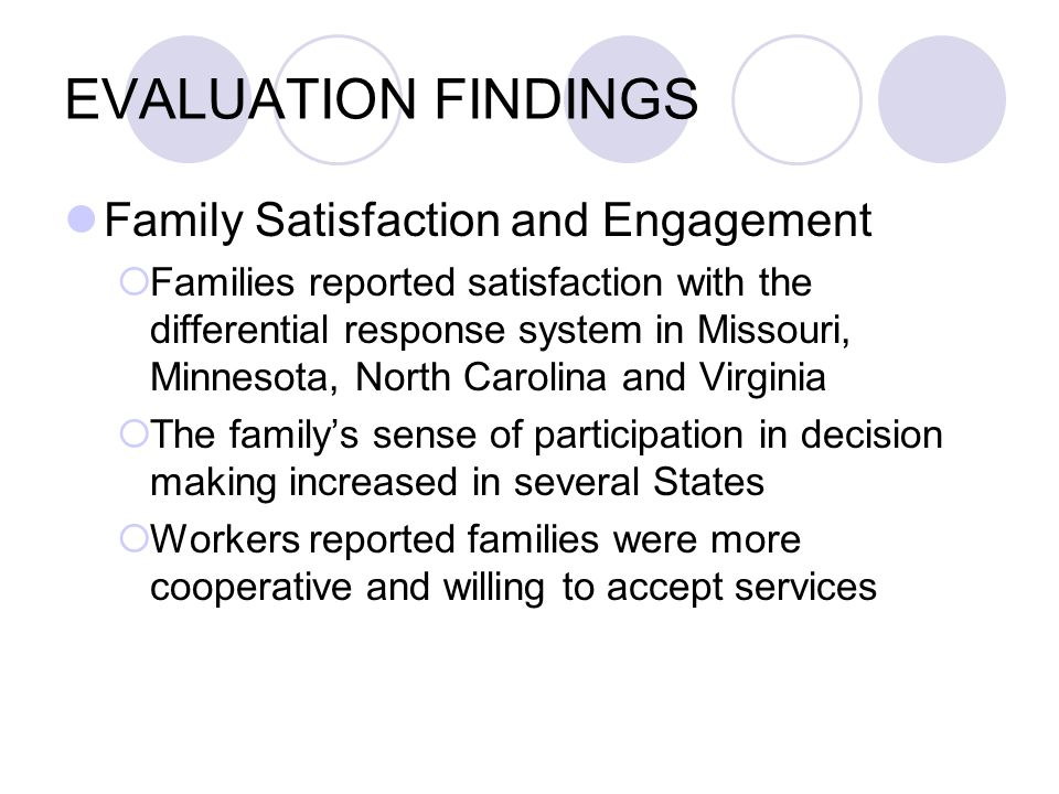 EVALUATION FINDINGS Family Satisfaction and Engagement Families reported satisfaction with the differential response system in Missouri, Minnesota, North Carolina and Virginia The familys sense of participation in decision making increased in several States Workers reported families were more cooperative and willing to accept services