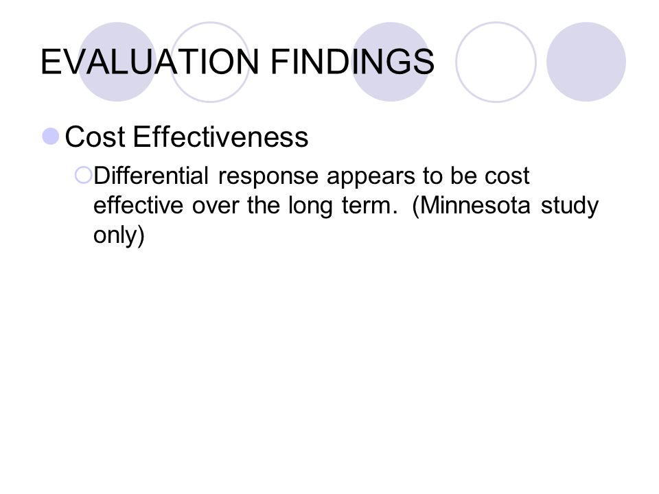 EVALUATION FINDINGS Cost Effectiveness Differential response appears to be cost effective over the long term. (Minnesota study only)