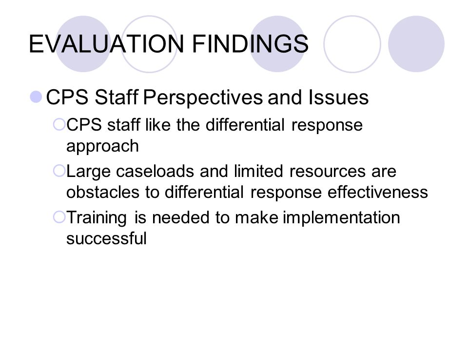 EVALUATION FINDINGS CPS Staff Perspectives and Issues CPS staff like the differential response approach Large caseloads and limited resources are obst