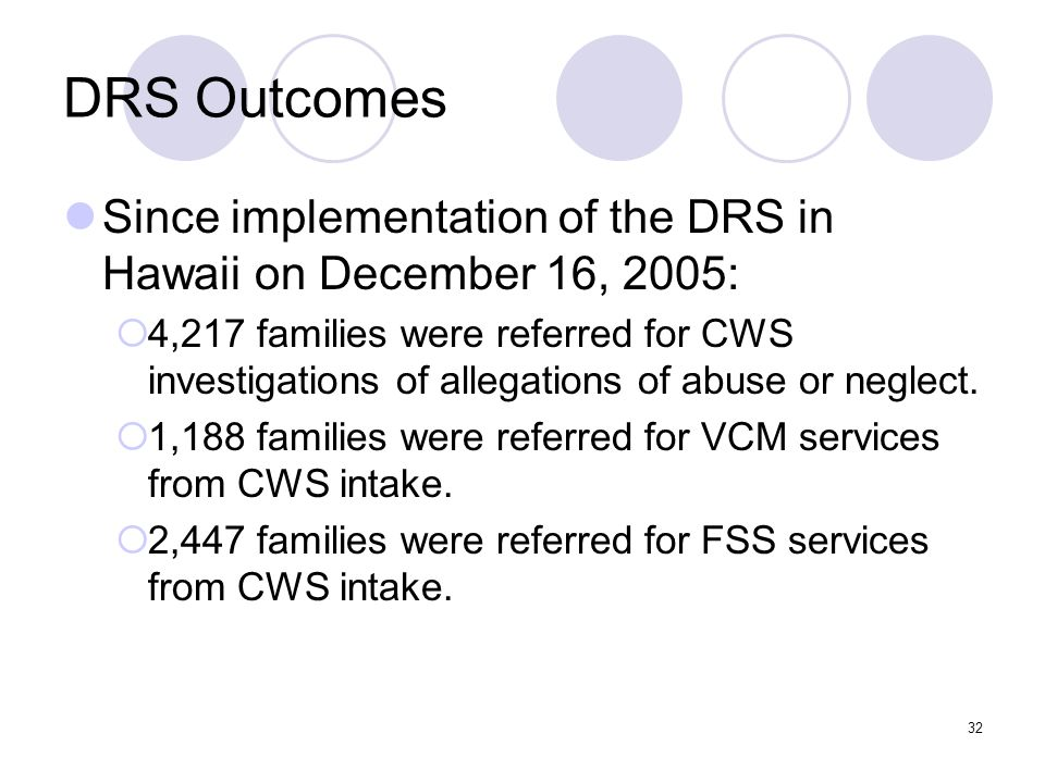 32 DRS Outcomes Since implementation of the DRS in Hawaii on December 16, 2005: 4,217 families were referred for CWS investigations of allegations of abuse or neglect.