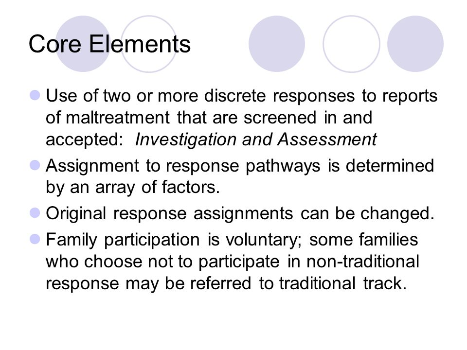 Core Elements Use of two or more discrete responses to reports of maltreatment that are screened in and accepted: Investigation and Assessment Assignment to response pathways is determined by an array of factors.