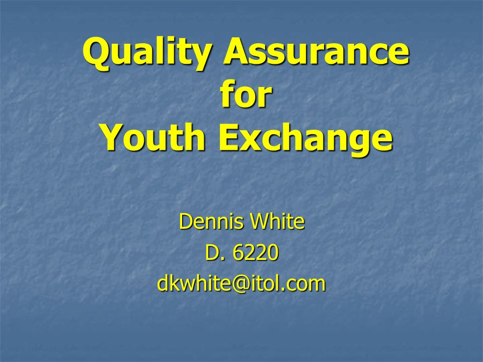Quality Assurance for Youth Exchange Dennis White D. 6220 dkwhite@itol.com