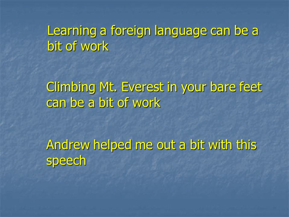 Learning a foreign language can be a bit of work Learning a foreign language can be a bit of work Climbing Mt. Everest in your bare feet can be a bit
