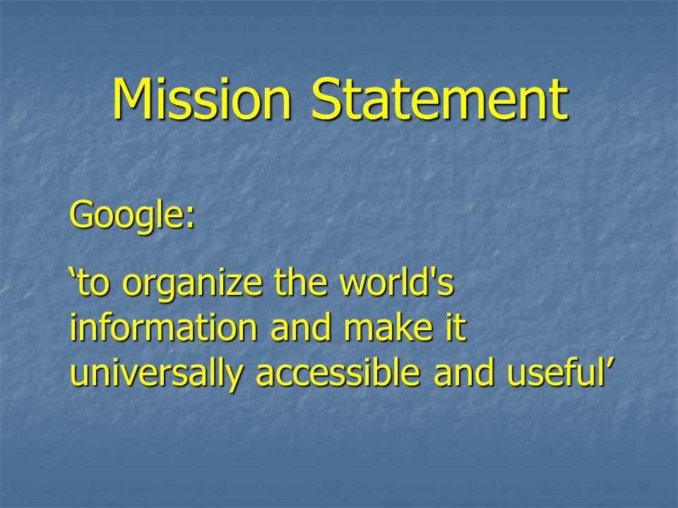 Mission Statement Google: to organize the world's information and make it universally accessible and useful