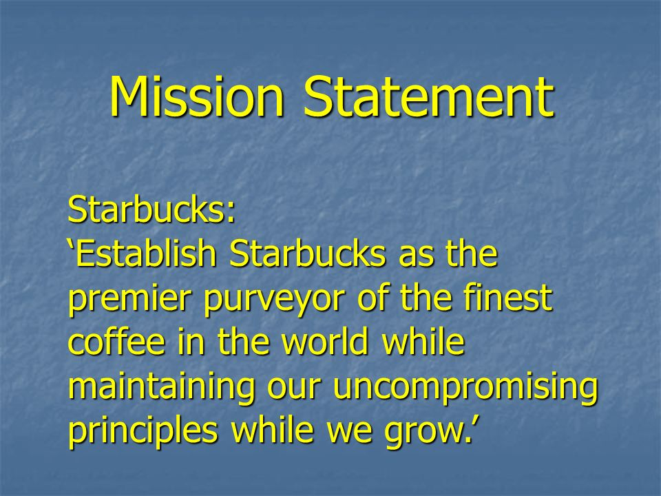 Mission Statement Starbucks: Establish Starbucks as the premier purveyor of the finest coffee in the world while maintaining our uncompromising princi