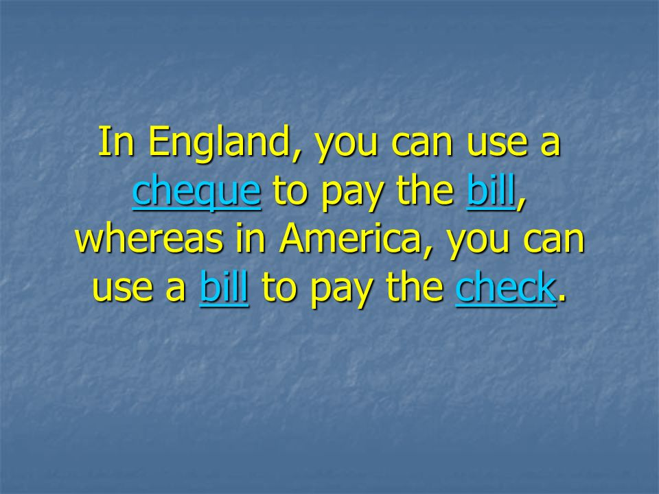 In England, you can use a cheque to pay the bill, whereas in America, you can use a bill to pay the check.