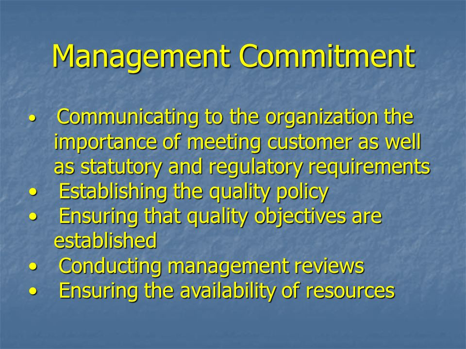 Management Commitment Communicating to the organization the Communicating to the organization the importance of meeting customer as well importance of meeting customer as well as statutory and regulatory requirements as statutory and regulatory requirements Establishing the quality policy Establishing the quality policy Ensuring that quality objectives are Ensuring that quality objectives are established established Conducting management reviews Conducting management reviews Ensuring the availability of resources Ensuring the availability of resources