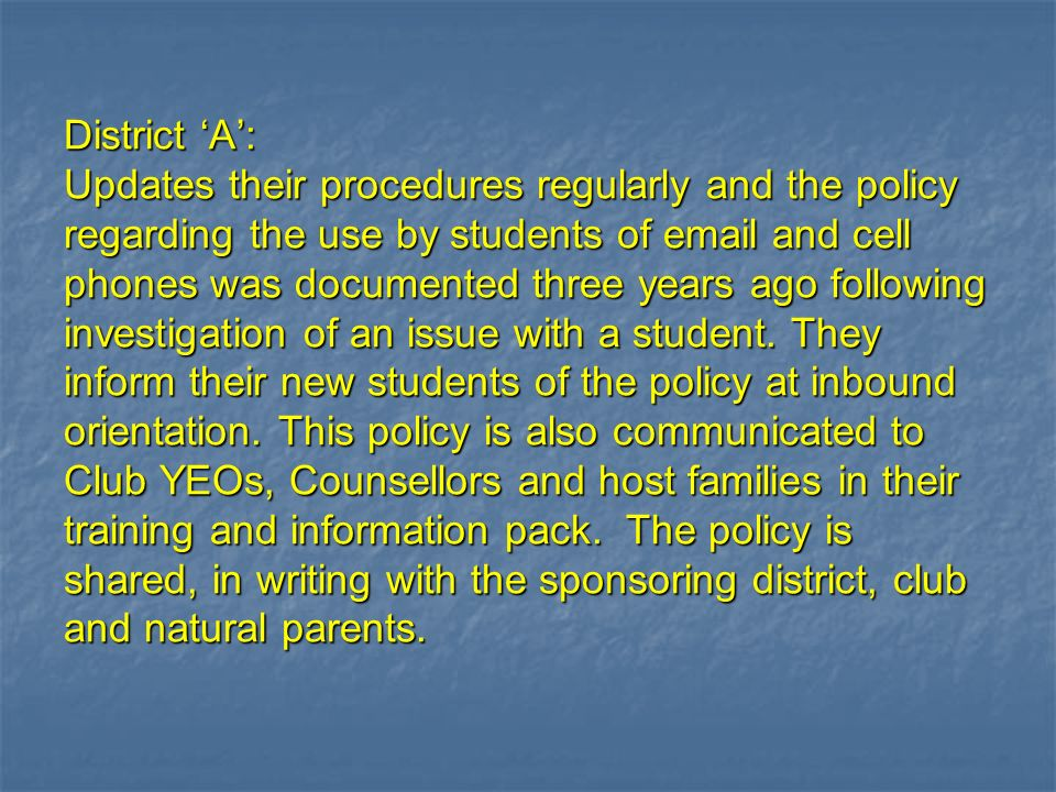 District A: Updates their procedures regularly and the policy regarding the use by students of email and cell phones was documented three years ago fo