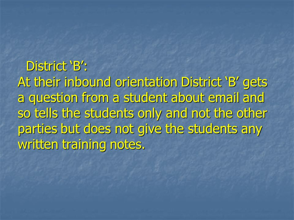 District B: At their inbound orientation District B gets a question from a student about email and so tells the students only and not the other partie