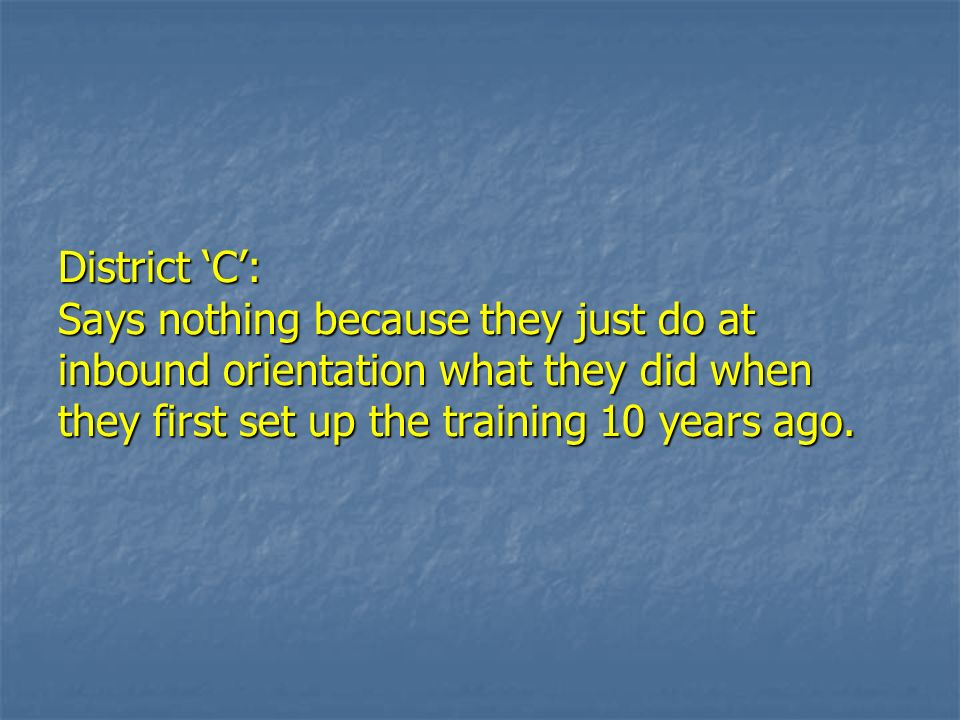 District C: Says nothing because they just do at inbound orientation what they did when they first set up the training 10 years ago.
