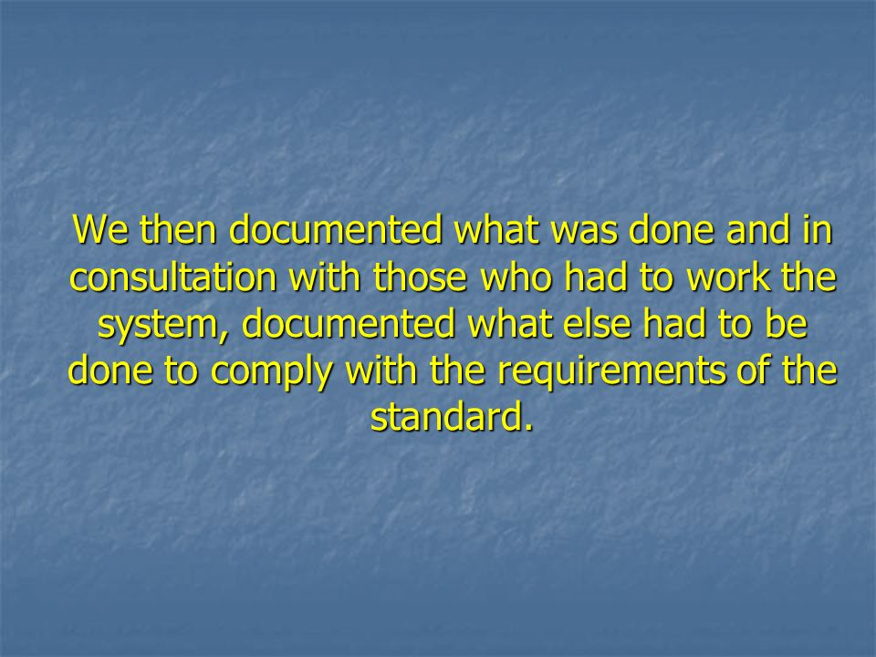 We then documented what was done and in consultation with those who had to work the system, documented what else had to be done to comply with the requirements of the standard.