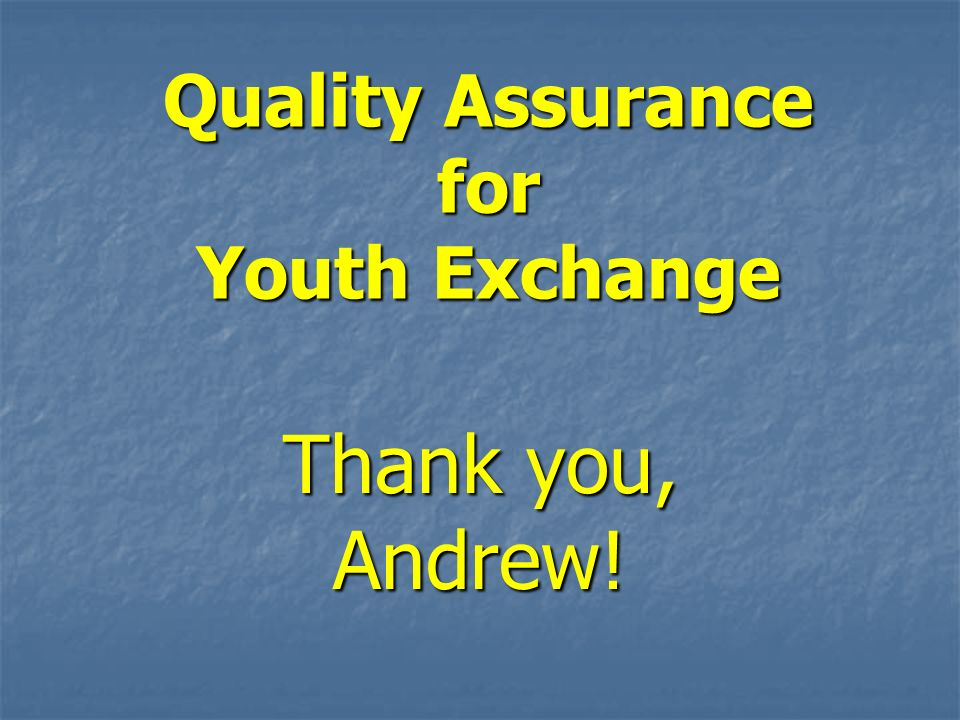 Quality Assurance for Youth Exchange Thank you, Andrew!