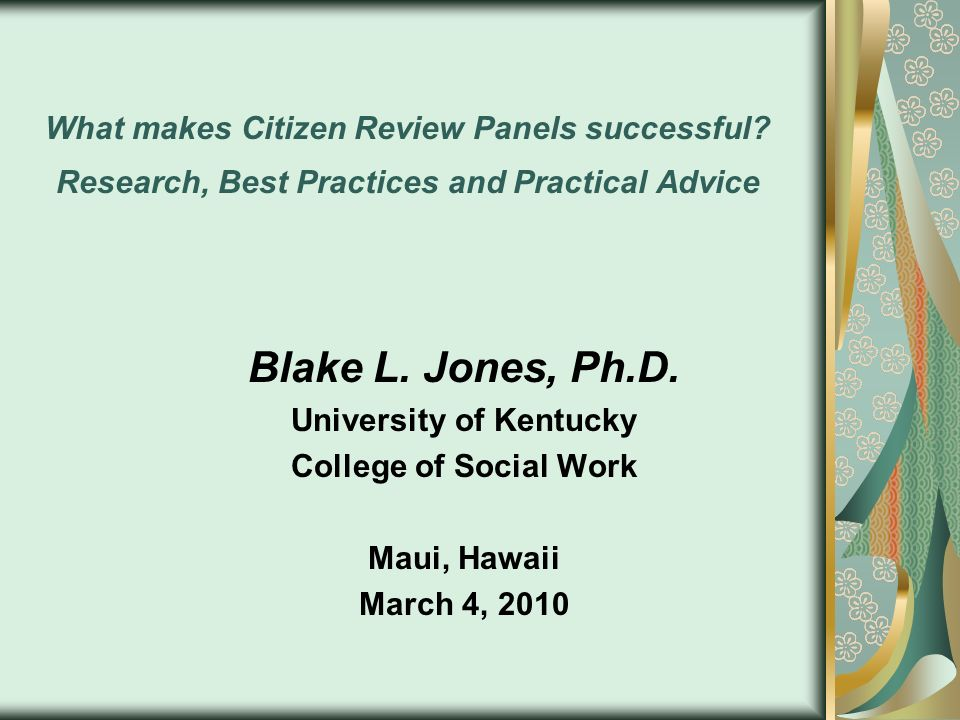 What makes Citizen Review Panels successful? Research, Best Practices and Practical Advice Blake L. Jones, Ph.D. University of Kentucky College of Soc
