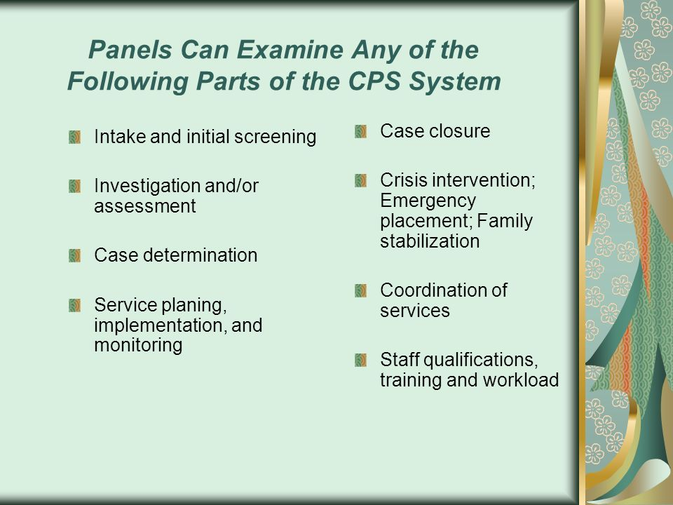 Panels Can Examine Any of the Following Parts of the CPS System Intake and initial screening Investigation and/or assessment Case determination Servic