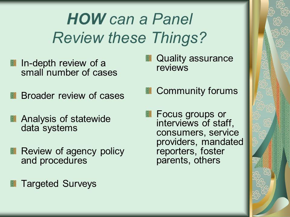 HOW can a Panel Review these Things? In-depth review of a small number of cases Broader review of cases Analysis of statewide data systems Review of a