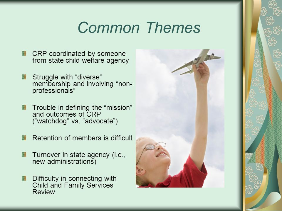 Common Themes CRP coordinated by someone from state child welfare agency Struggle with diverse membership and involving non- professionals Trouble in