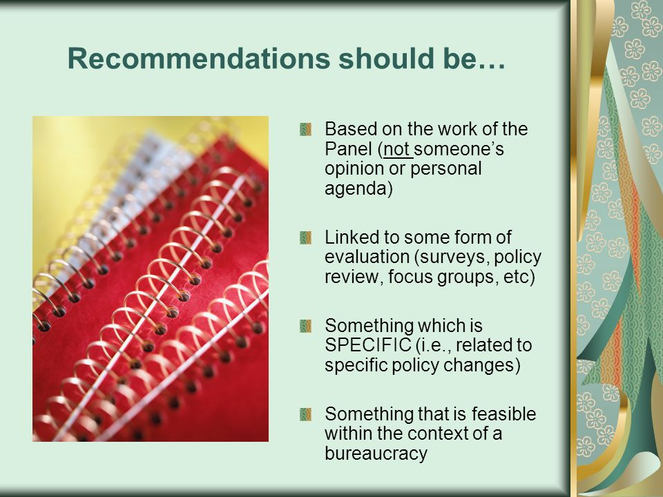 Recommendations should be… Based on the work of the Panel (not someones opinion or personal agenda) Linked to some form of evaluation (surveys, policy