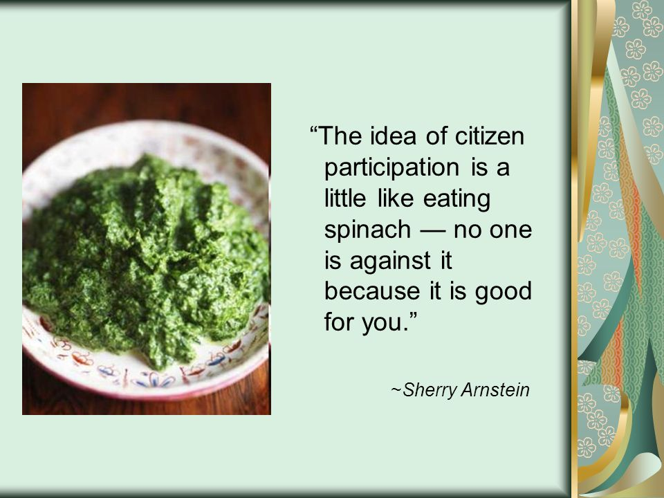 The idea of citizen participation is a little like eating spinach no one is against it because it is good for you. ~Sherry Arnstein