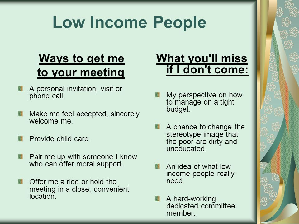 Low Income People Ways to get me to your meeting A personal invitation, visit or phone call. Make me feel accepted, sincerely welcome me. Provide chil