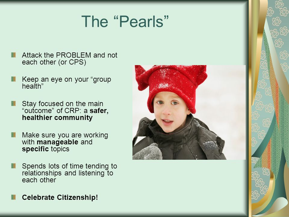 The Pearls Attack the PROBLEM and not each other (or CPS) Keep an eye on your group health Stay focused on the main outcome of CRP: a safer, healthier