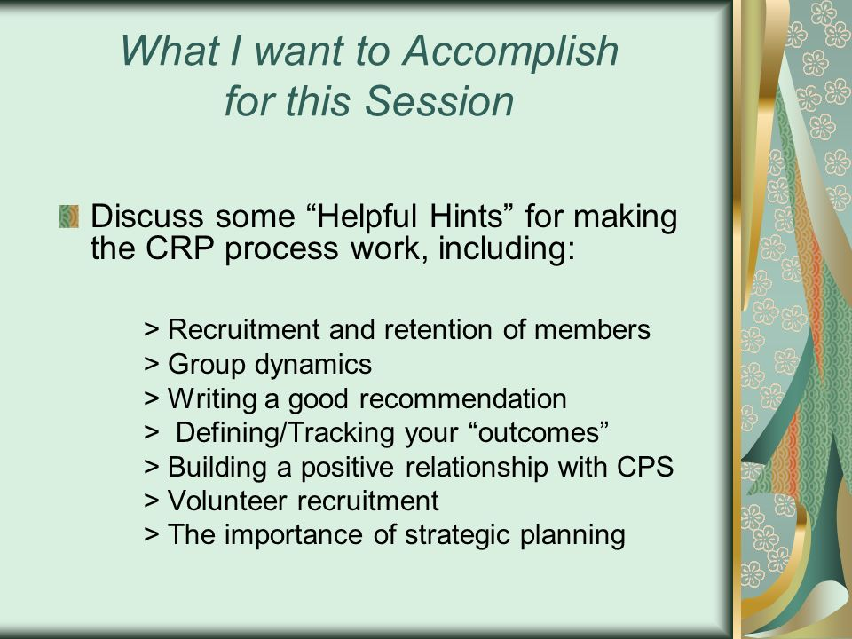 What I want to Accomplish for this Session Discuss some Helpful Hints for making the CRP process work, including: > Recruitment and retention of membe