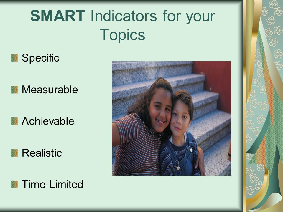 SMART Indicators for your Topics Specific Measurable Achievable Realistic Time Limited