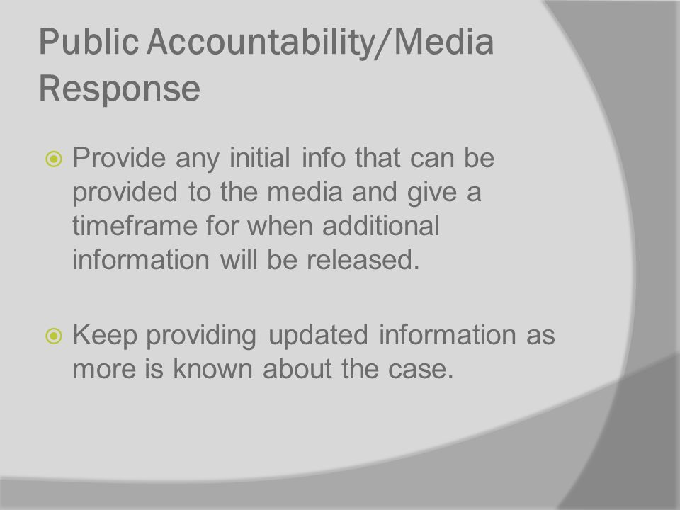 Public Accountability/Media Response Provide any initial info that can be provided to the media and give a timeframe for when additional information will be released.