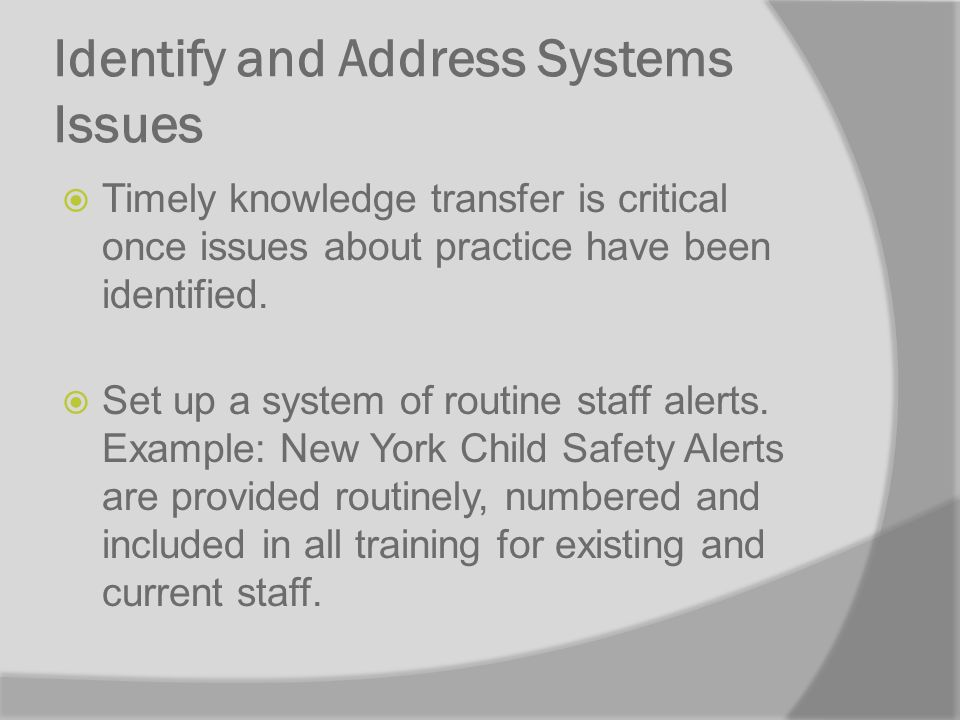 Identify and Address Systems Issues Timely knowledge transfer is critical once issues about practice have been identified.