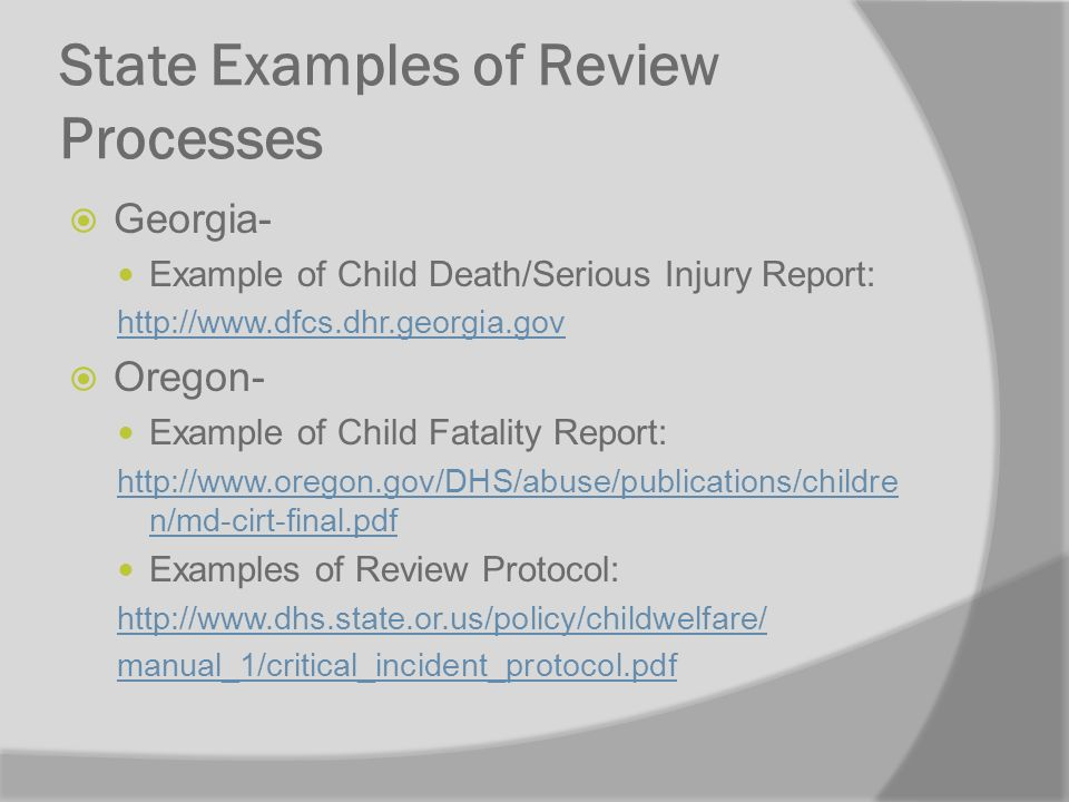 State Examples of Review Processes Georgia- Example of Child Death/Serious Injury Report: http://www.dfcs.dhr.georgia.gov Oregon- Example of Child Fatality Report: http://www.oregon.gov/DHS/abuse/publications/childre n/md-cirt-final.pdf Examples of Review Protocol: http://www.dhs.state.or.us/policy/childwelfare/ manual_1/critical_incident_protocol.pdf