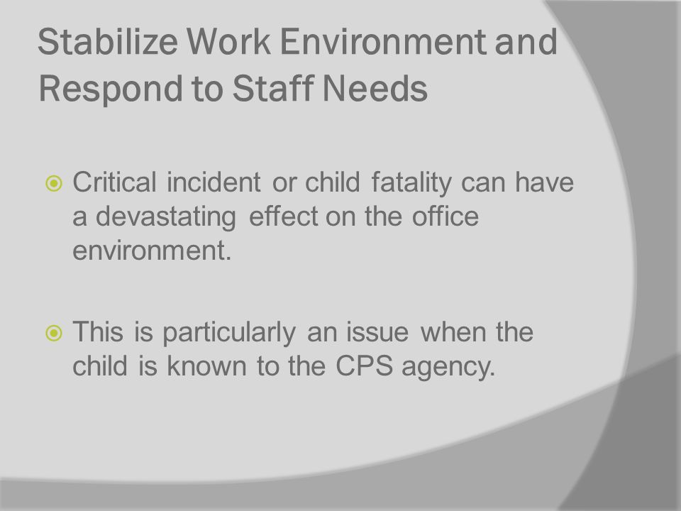 Stabilize Work Environment and Respond to Staff Needs Critical incident or child fatality can have a devastating effect on the office environment.