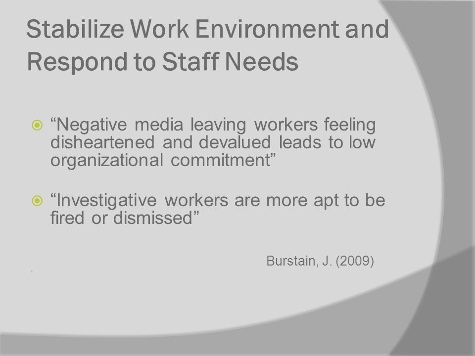 Stabilize Work Environment and Respond to Staff Needs Negative media leaving workers feeling disheartened and devalued leads to low organizational commitment Investigative workers are more apt to be fired or dismissed Burstain, J.