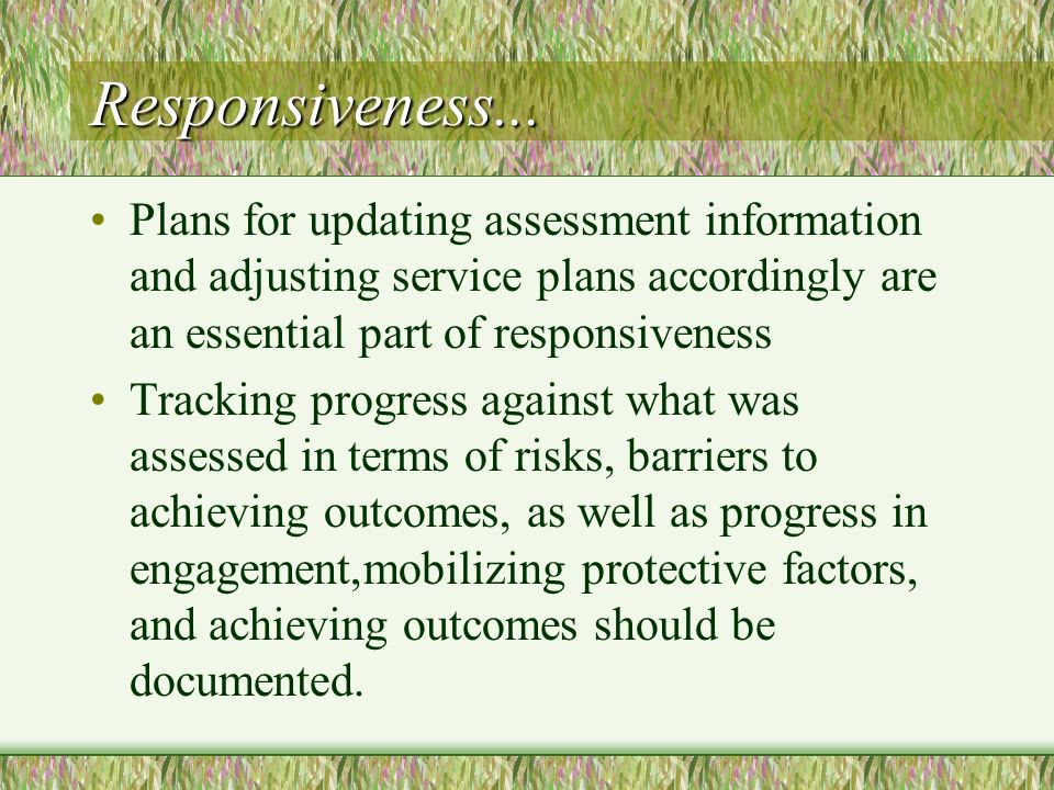 Responsiveness... Plans for updating assessment information and adjusting service plans accordingly are an essential part of responsiveness Tracking p