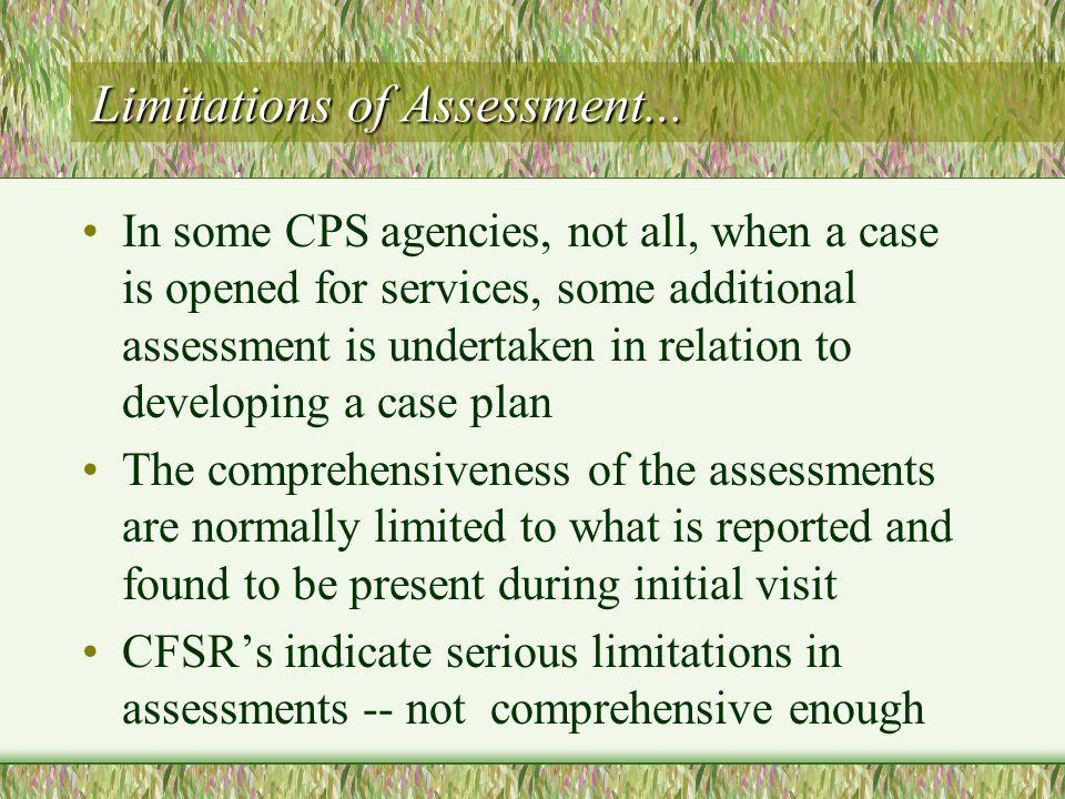 Limitations of Assessment... In some CPS agencies, not all, when a case is opened for services, some additional assessment is undertaken in relation t