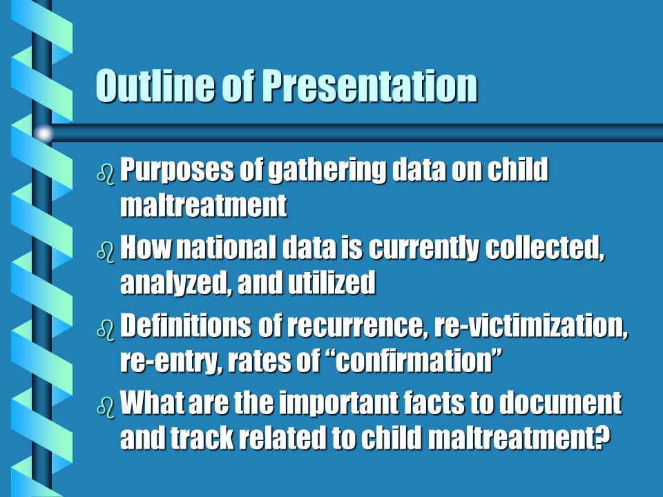 Outline of Presentation b Purposes of gathering data on child maltreatment b How national data is currently collected, analyzed, and utilized b Definitions of recurrence, re-victimization, re-entry, rates of confirmation b What are the important facts to document and track related to child maltreatment