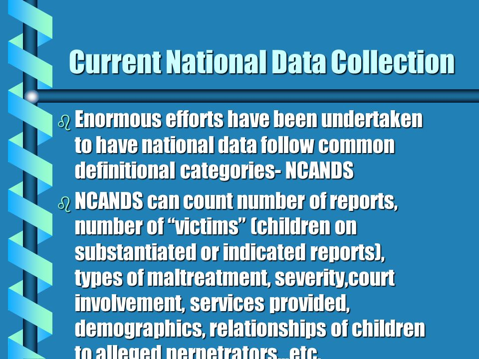 Current National Data Collection b Enormous efforts have been undertaken to have national data follow common definitional categories- NCANDS b NCANDS can count number of reports, number of victims (children on substantiated or indicated reports), types of maltreatment, severity,court involvement, services provided, demographics, relationships of children to alleged perpetrators…etc.