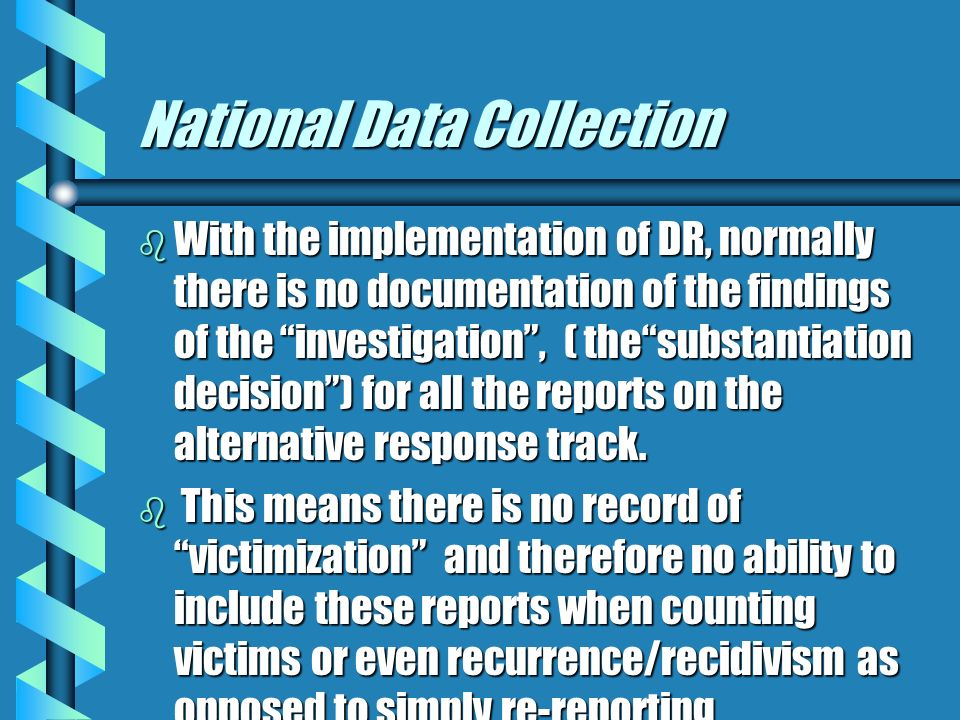 National Data Collection b With the implementation of DR, normally there is no documentation of the findings of the investigation, ( thesubstantiation decision) for all the reports on the alternative response track.