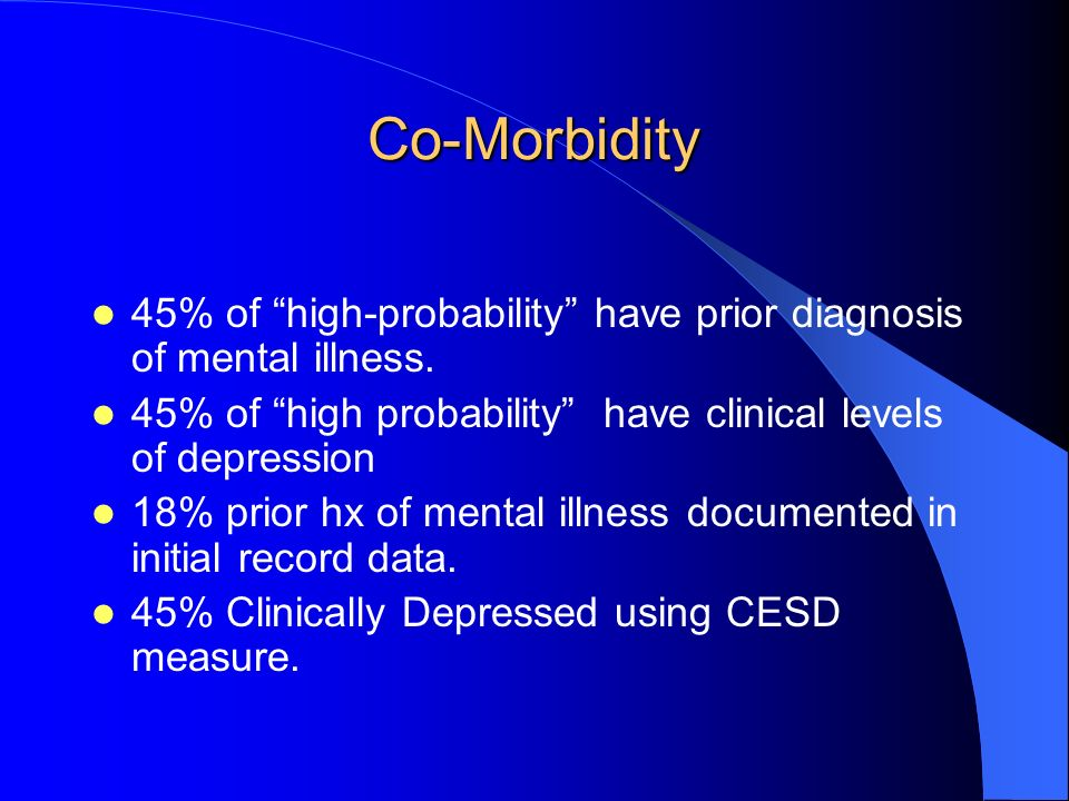 Co-Morbidity 45% of high-probability have prior diagnosis of mental illness. 45% of high probability have clinical levels of depression 18% prior hx o
