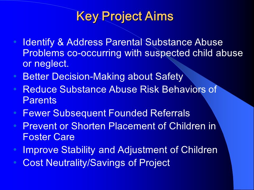 Key Project Aims Identify & Address Parental Substance Abuse Problems co-occurring with suspected child abuse or neglect.
