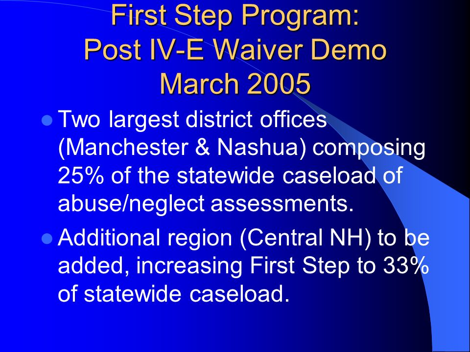 First Step Program: Post IV-E Waiver Demo March 2005 Two largest district offices (Manchester & Nashua) composing 25% of the statewide caseload of abu