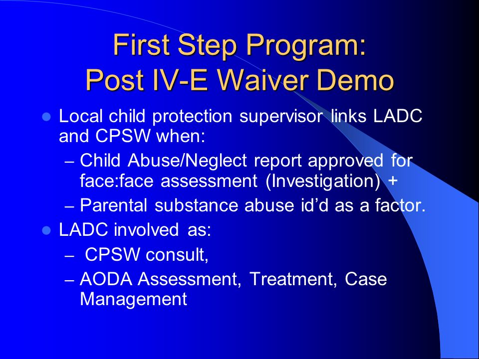 First Step Program: Post IV-E Waiver Demo Local child protection supervisor links LADC and CPSW when: – Child Abuse/Neglect report approved for face:f