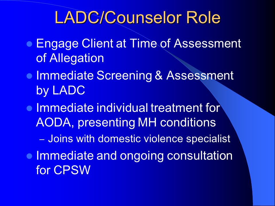 LADC/Counselor Role Engage Client at Time of Assessment of Allegation Immediate Screening & Assessment by LADC Immediate individual treatment for AODA
