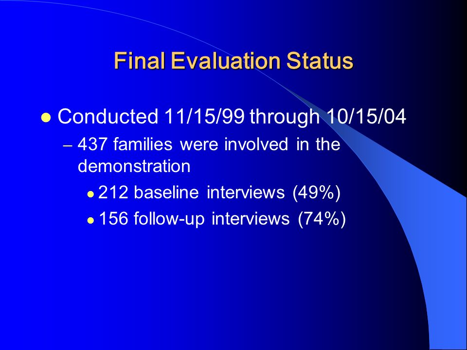 Final Evaluation Status Conducted 11/15/99 through 10/15/04 – 437 families were involved in the demonstration 212 baseline interviews (49%) 156 follow-up interviews (74%)