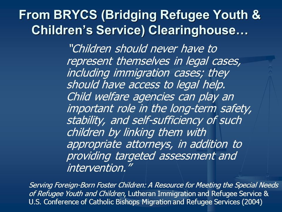 From BRYCS (Bridging Refugee Youth & Childrens Service) Clearinghouse… Children should never have to represent themselves in legal cases, including immigration cases; they should have access to legal help.