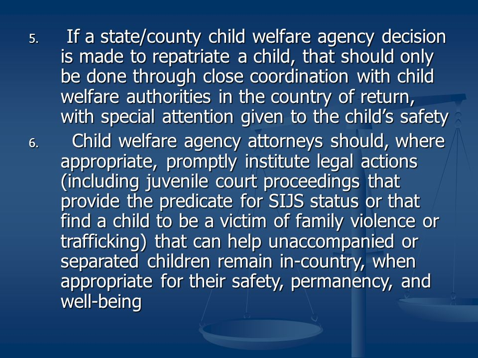 5. If a state/county child welfare agency decision is made to repatriate a child, that should only be done through close coordination with child welfa