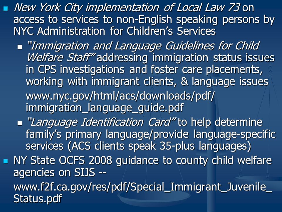 New York City implementation of Local Law 73 on access to services to non-English speaking persons by NYC Administration for Childrens Services New York City implementation of Local Law 73 on access to services to non-English speaking persons by NYC Administration for Childrens Services Immigration and Language Guidelines for Child Welfare Staff addressing immigration status issues in CPS investigations and foster care placements, working with immigrant clients, & language issues Immigration and Language Guidelines for Child Welfare Staff addressing immigration status issues in CPS investigations and foster care placements, working with immigrant clients, & language issues www.nyc.gov/html/acs/downloads/pdf/ immigration_language_guide.pdf Language Identification Card to help determine familys primary language/provide language-specific services (ACS clients speak 35-plus languages) Language Identification Card to help determine familys primary language/provide language-specific services (ACS clients speak 35-plus languages) NY State OCFS 2008 guidance to county child welfare agencies on SIJS -- NY State OCFS 2008 guidance to county child welfare agencies on SIJS -- www.f2f.ca.gov/res/pdf/Special_Immigrant_Juvenile_ Status.pdf
