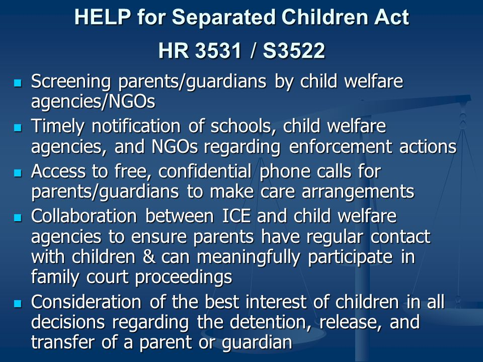 HELP for Separated Children Act HR 3531 / S3522 Screening parents/guardians by child welfare agencies/NGOs Screening parents/guardians by child welfare agencies/NGOs Timely notification of schools, child welfare agencies, and NGOs regarding enforcement actions Timely notification of schools, child welfare agencies, and NGOs regarding enforcement actions Access to free, confidential phone calls for parents/guardians to make care arrangements Access to free, confidential phone calls for parents/guardians to make care arrangements Collaboration between ICE and child welfare agencies to ensure parents have regular contact with children & can meaningfully participate in family court proceedings Collaboration between ICE and child welfare agencies to ensure parents have regular contact with children & can meaningfully participate in family court proceedings Consideration of the best interest of children in all decisions regarding the detention, release, and transfer of a parent or guardian Consideration of the best interest of children in all decisions regarding the detention, release, and transfer of a parent or guardian