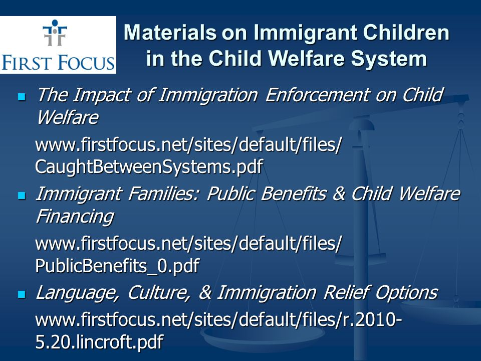 Materials on Immigrant Children in the Child Welfare System The Impact of Immigration Enforcement on Child Welfare The Impact of Immigration Enforcement on Child Welfare www.firstfocus.net/sites/default/files/ CaughtBetweenSystems.pdf Immigrant Families: Public Benefits & Child Welfare Financing Immigrant Families: Public Benefits & Child Welfare Financing www.firstfocus.net/sites/default/files/ PublicBenefits_0.pdf Language, Culture, & Immigration Relief Options Language, Culture, & Immigration Relief Options www.firstfocus.net/sites/default/files/r.2010- 5.20.lincroft.pdf