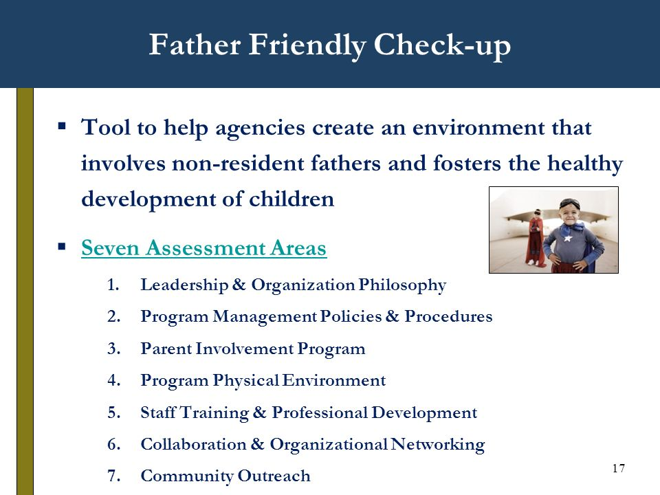 17 Father Friendly Check-up Tool to help agencies create an environment that involves non-resident fathers and fosters the healthy development of children Seven Assessment Areas 1.Leadership & Organization Philosophy 2.Program Management Policies & Procedures 3.Parent Involvement Program 4.Program Physical Environment 5.Staff Training & Professional Development 6.Collaboration & Organizational Networking 7.Community Outreach
